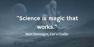 """Science is magic that works."" Kurt Vonnegut from Cat's Cradle"